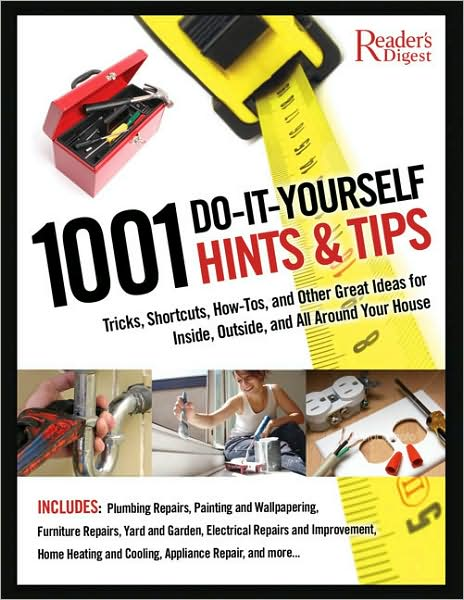 1001 Do-It-Yourself Hints and Tips: Tricks, Shortcuts, How-tos, and Other Great Ideas for Inside, Outside, and All around Your House