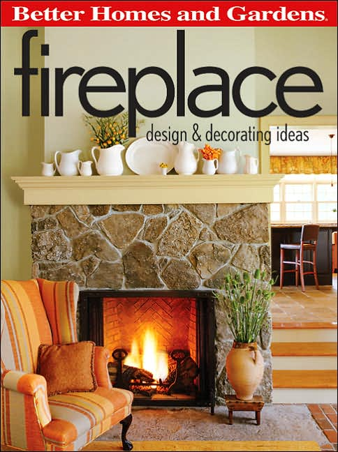 Better Homes & Gardens Fireplace Design & Decorating Ideas    *This must-read planning tool covers fireplace building, layout, materials, accessories, and decorating. The revised edition provides updates on fireplace options that have come onto the market since the first edition was published.