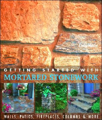 The Getting Started with Mortared Stonework: Walls, Patios, Fireplaces, Columns & More